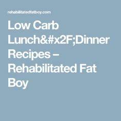 Low Carb Lunch/Dinner Recipes – Rehabilitated Fat Boy
