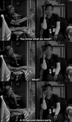 Meredith: You know what we need?  Cristina: What?  Meredith: A 30-second dance party.  Grey's Anatomy quotes