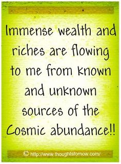 Immense wealth and riches are flowing to me from known and unknown sources of the Cosmic abundance!
