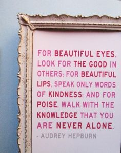"""""""For beautiful eyes, look for the good in others; for beautiful lips, speak only words of kindness; and for poise, walk with the knowledge that you are never alone."""" Audrey Hepburn"""