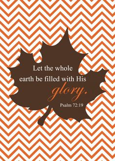 """Psalms 72:19 (KJV) """"And blessed be his glorious name for ever: and let the whole earth be filled with his glory; Amen, and Amen."""""""
