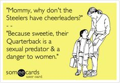 'Mommy, why don't the Steelers have cheerleaders?' - - 'Because sweetie, their Quarterback is a sexual predator & a danger to women.'