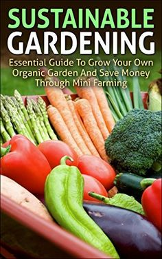 Sustainable Gardening: Essential Guide To Grow Your Own Organic Garden And Save Money Through Mini Farming (sustainable gardening, mini farming, organic ... essentials, mini farming sustainably) by Andrew Young, http://www.amazon.com/dp/B00M8B7AD4/ref=cm_sw_r_pi_dp_Zzm8tb1GTCWK4