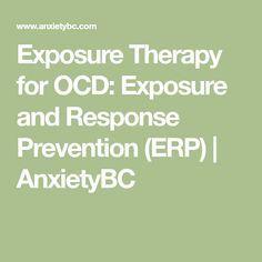 Exposure Therapy for OCD: Exposure and Response Prevention (ERP)   AnxietyBC