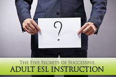 The Five Secrets of Successful Adult ESL Instruction: Don't waste Time, Make Variety a Priority, Acknowledge and Appreciate their Experience,  Abolish Anxiety, Make it Practical