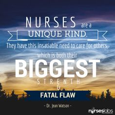 Nurses are a unique kind. They have this insatiable need to care for others, which is both their biggest strength and fatal flaw. – Dr. Jean Watson