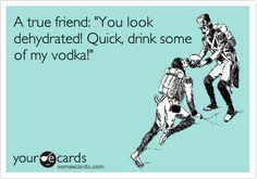 A true friend: 'You look dehydrated! Quick, drink some of my vodka!'