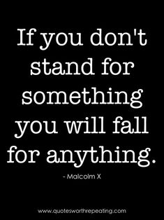 """""""If you don't stand for something you will fall for anything."""" - Malcom X"""