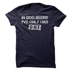 View images & photos of IN DOG BEERS, IVE ONLY HAD ONE!!! t-shirts & hoodies