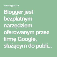 Blogger jest bezpłatnym narzędziem oferowanym przez firmę Google, służącym do publikowania blogów i łatwego dzielenia się swoimi przemyśleniami z całym światem. Blogger ułatwia publikowanie tekstu, zdjęć i filmów w blogu osobistym lub blogu zespołu.