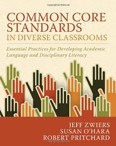 Common Core Standards in Diverse Classrooms: Essential Practices for Developing Academic Language and Disciplinary Literacy by Jeff Zwiers
