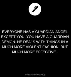 Everyone has a guardian angel. You have a guardian demon. He deals with things in a much more violent fashion, but much more effective. Everyone has a guardian angel. You have a guardian demon. He deals with things i Book Prompts, Daily Writing Prompts, Book Writing Tips, Dialogue Prompts, Creative Writing Prompts, Writing Challenge, Cool Writing, Writing Skills, Writing Ideas
