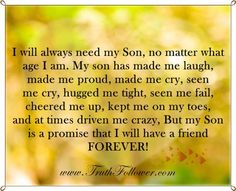 I will always need my Son, no matter what age I am. quotes quote kids mom mother family quote family quotes children mother quotes quotes for moms quotes about children son sons