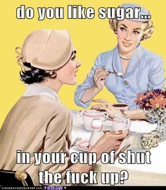 Funny Pictures - do you like sugar... in your cup of shut the fuck up?
