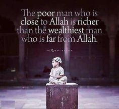 The poor man who is close  to Allah is richer than  the wealthist man who is far from Allah.