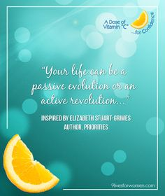 """Your life can be a passive evolution or an active revolution…"" Inspired by Elizabeth Stuart-Grimes Author, Priorities"