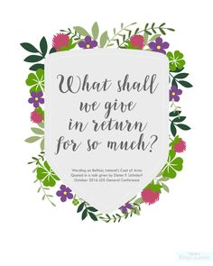 What shall we give in return for so much? #ldsconf President Uchtdorf quoting wording on Belfast's Coat of Arms Free General Conference Quote Printables from BitsyCreations