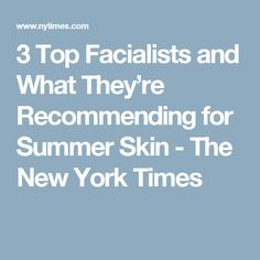 3 Top Facialists and What They're Recommending for Summer Skin - The New York Times