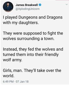 I played Dungeons and Dragons with my daughters.  They were supposed to fight the wolves surrounding a town.  Instead, they fed the wolves and turned them into their friendly wolf army.  Girls, man. They'll take over the world.