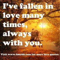 i love you quotes for her from him from the heart-I've fallen in love many times, always with you.For more #quotes and #inspiration, follow us at https://www.pinterest.com/bmabh/ or visit our website http://www.bmabh.com/