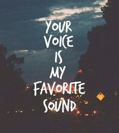 your voice is my favorite sound .