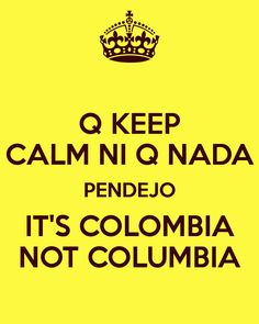 Q KEEP CALM NI Q NADA PENDEJO IT'S COLOMBIA NOT COLUMBIA