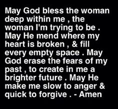 May God bless the woman deep within me, the woman I'm trying to be. May he mend where my heart is broken, and fill every empty space. Make God erase the fears of my past, to create in me a brighter future. May he make me slow to anger and quick to forgive. Amen