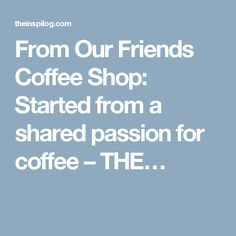From Our Friends Coffee Shop: Started from a shared passion for coffee – THE…