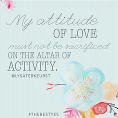 """""""My attitude of love must not be sacrificed on the altar of activity."""" - Lysa TerKeurst. #TheBestYes Online Bible Study starts today!!"""