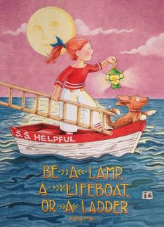 Be a lamp, or a lifeboat, or a ladder. Mary Engelbreit