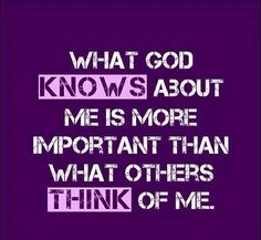 What God knows about me is more important than what others think of me.