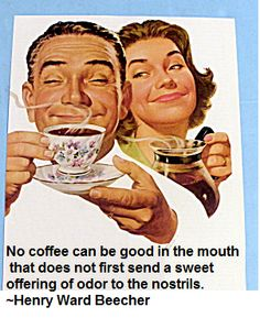 No coffee can be good in the mouth that does not first send a sweet offering of odor to the nostrils.  ~Henry Ward Beecher