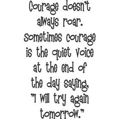 courage doesn't always roar. sometimes courage is the quiet voice at the end of the day saying I will try again tomorrow