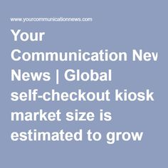 Your Communication News | Global self-checkout kiosk market size is estimated to grow over USD 18 billion at a CAGR of over 16% from 2016 to 2023: Global Market Insights Inc.