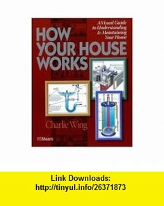 How Your House Works Publisher R.S. Means Company Charlie Wing ,   ,  , ASIN: B004NDRQH0 , tutorials , pdf , ebook , torrent , downloads , rapidshare , filesonic , hotfile , megaupload , fileserve