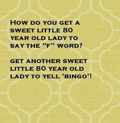 Ha!  I hear it often :)  Bingo is a rough game in the nursing home!!