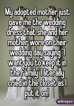 """Someone from Katy posted a whisper, which reads """"My adopted mother just gave me the wedding dress that she and her mother wore on their wedding day saying """"I want you to keep it in the family"""" I literally cried in the closet as I put it on! Touching Stories, Cute Stories, Sweet Stories, Whisper Quotes, Whisper Confessions, Whisper App, Human Kindness, Faith In Humanity Restored, Cute Relationships"""