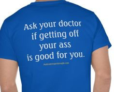 http://www.zazzle.com/ask_your_doctor_if_getting_off_your_ass_is_good_tshirt-235970664163564824