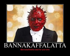 Ladies and gentlemen and variations thereof and Bannakaffalatta.  Bannakaffalatta flat out ROCKS!!!!!
