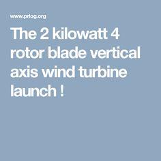 The 2 kilowatt 4 rotor blade vertical axis wind turbine launch !