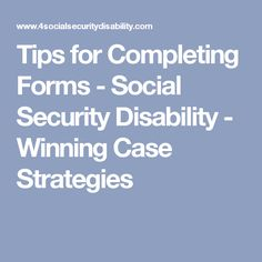 Tips for Completing Forms - Social Security Disability - Winning Case Strategies