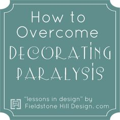 "Get out of ""Decorating paralysis!"" And, How To Find Your Style and Buy Things That Only Reflect You. via @fieldstonehill #overcomedecoratingparalysis #livewithbeauty"