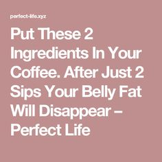 Put These 2 Ingredients In Your Coffee. After Just 2 Sips Your Belly Fat Will Disappear – Perfect Life