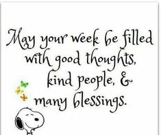 May your week be filled with good thoughts, kind people, and many blessings. Great Quotes, Me Quotes, Motivational Quotes, Funny Quotes, Inspirational Quotes, Good Thoughts, Positive Thoughts, Positive Quotes, Peanuts Quotes