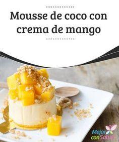 Mousse de coco con crema de mango   La sola de mención de este postre y se nos hace agua la boca. Es un manjar de dioses. La mousse de coco con crema de mango es una delicia de la A a la Z.