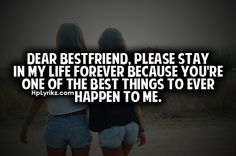 Dear best friend, please stay in my life forever because you're one of the best things to ever happen to me.  :) I've had a lot of friends come and go but I'm so incredibly thankful for the ones who have been there through it. Even the ones I pushed away in hard times.