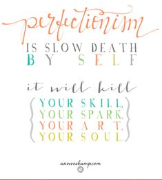 PERFECTIONISM is slow death by self - it will kill {your skill, your spark, your art, your soul} - Ann Voskamp The Words, Cool Words, Great Quotes, Me Quotes, Inspirational Quotes, Inspiring Sayings, Boss Quotes, Words Worth, Words Of Encouragement