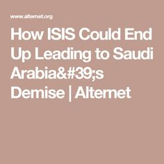How ISIS Could End Up Leading to Saudi Arabia's Demise | Alternet