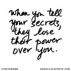 When you tell your secrets, they lose their power over you. Subscribe: DanielleLaPorte.com #Truthbomb #Words #Quotes