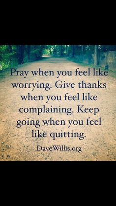 Pray when you feel like worrying. Give thanks when you feel like complaining. Keep going when you feel like quitting.